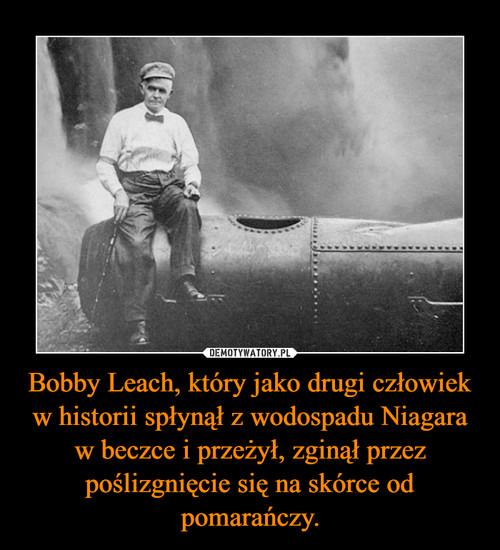 Bobby Leach, który jako drugi człowiek w historii spłynął z wodospadu Niagara w beczce i przeżył, zginął przez poślizgnięcie się na skórce od pomarańczy.