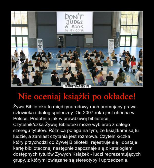 Nie oceniaj książki po okładce! – Żywa Biblioteka to międzynarodowy ruch promujący prawa człowieka i dialog społeczny. Od 2007 roku jest obecna w Polsce. Podobnie jak w prawdziwej bibliotece, Czytelnik/czka Żywej Biblioteki może wybierać z całego szeregu tytułów. Różnica polega na tym, że książkami są tu ludzie, a zamiast czytania jest rozmowa. Czytelnik/czka, który przychodzi do Żywej Biblioteki, rejestruje się i dostaje kartę biblioteczną, następnie zapoznaje się z katalogiem dostępnych tytułów Żywych Książek - ludzi reprezentujących grupy, z którymi związane są stereotypy i uprzedzenia.