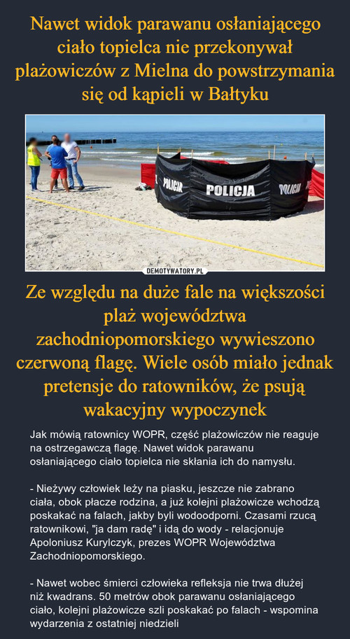 Nawet widok parawanu osłaniającego ciało topielca nie przekonywał plażowiczów z Mielna do powstrzymania się od kąpieli w Bałtyku Ze względu na duże fale na większości plaż województwa zachodniopomorskiego wywieszono czerwoną flagę. Wiele osób miało jednak pretensje do ratowników, że psują wakacyjny wypoczynek