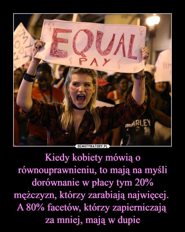 Kiedy kobiety mówią o równouprawnieniu, to mają na myśli dorównanie w płacy tym 20%mężczyzn, którzy zarabiają najwięcej. A 80% facetów, którzy zapierniczają za mniej, mają w dupie –