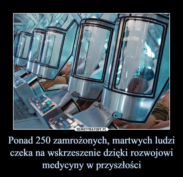 Ponad 250 zamrożonych, martwych ludzi czeka na wskrzeszenie dzięki rozwojowi medycyny w przyszłości –