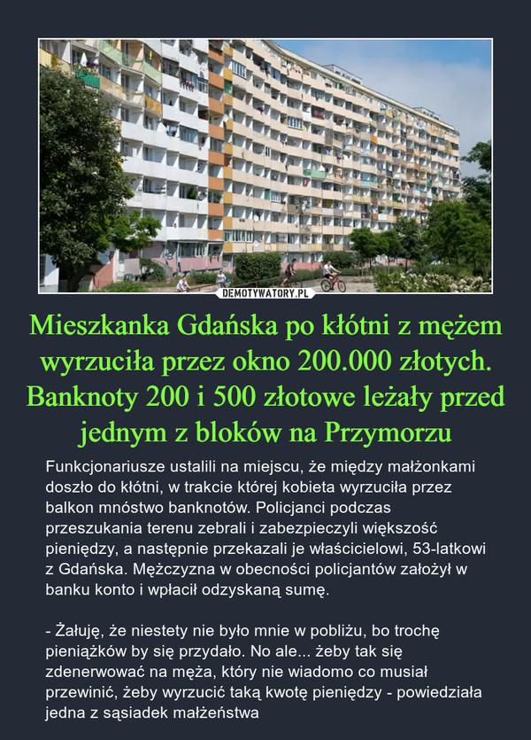 Mieszkanka Gdańska po kłótni z mężem wyrzuciła przez okno 200.000 złotych. Banknoty 200 i 500 złotowe leżały przed jednym z bloków na Przymorzu – Funkcjonariusze ustalili na miejscu, że między małżonkami doszło do kłótni, w trakcie której kobieta wyrzuciła przez balkon mnóstwo banknotów. Policjanci podczas przeszukania terenu zebrali i zabezpieczyli większość pieniędzy, a następnie przekazali je właścicielowi, 53-latkowi zGdańska. Mężczyzna w obecności policjantów założył w banku konto i wpłacił odzyskaną sumę.- Żałuję, że niestety nie było mnie w pobliżu, bo trochę pieniążków by się przydało. No ale... żeby tak się zdenerwować na męża, który nie wiadomo co musiał przewinić, żeby wyrzucić taką kwotę pieniędzy - powiedziała jedna z sąsiadek małżeństwa