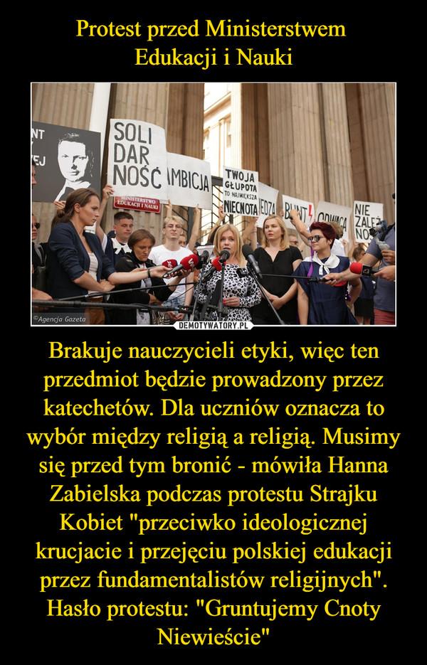 """Brakuje nauczycieli etyki, więc ten przedmiot będzie prowadzony przez katechetów. Dla uczniów oznacza to wybór między religią a religią. Musimy się przed tym bronić - mówiła Hanna Zabielska podczas protestu Strajku Kobiet """"przeciwko ideologicznej krucjacie i przejęciu polskiej edukacji przez fundamentalistów religijnych"""". Hasło protestu: """"Gruntujemy Cnoty Niewieście"""" –"""