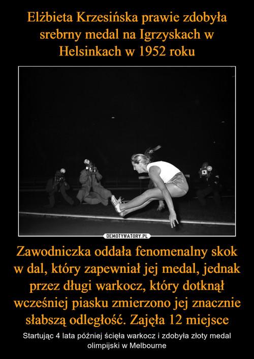 Elżbieta Krzesińska prawie zdobyła srebrny medal na Igrzyskach w Helsinkach w 1952 roku Zawodniczka oddała fenomenalny skok w dal, który zapewniał jej medal, jednak przez długi warkocz, który dotknął wcześniej piasku zmierzono jej znacznie słabszą odległość. Zajęła 12 miejsce
