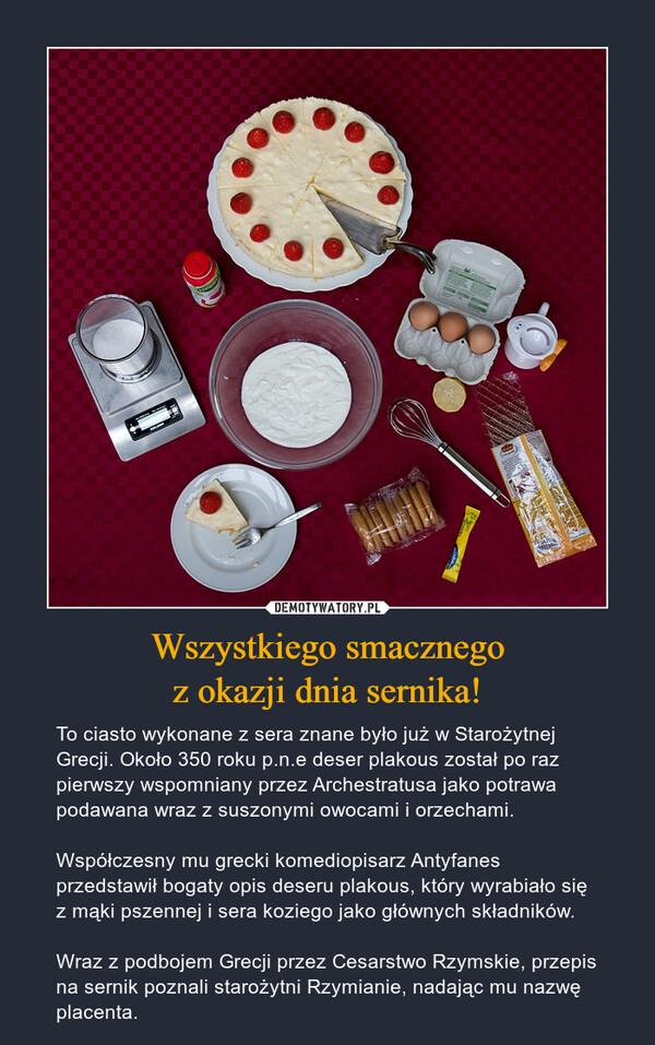 Wszystkiego smacznegoz okazji dnia sernika! – To ciasto wykonane z sera znane było już w Starożytnej Grecji. Około 350 roku p.n.e deser plakous został po raz pierwszy wspomniany przez Archestratusa jako potrawa podawana wraz z suszonymi owocami i orzechami.Współczesny mu grecki komediopisarz Antyfanes przedstawił bogaty opis deseru plakous, który wyrabiało się z mąki pszennej i sera koziego jako głównych składników. Wraz z podbojem Grecji przez Cesarstwo Rzymskie, przepis na sernik poznali starożytni Rzymianie, nadając mu nazwę placenta.