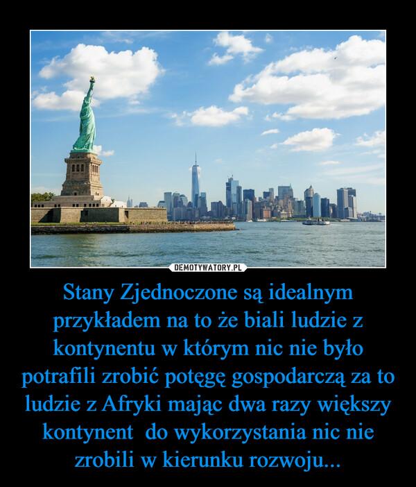 Stany Zjednoczone są idealnym przykładem na to że biali ludzie z kontynentu w którym nic nie było potrafili zrobić potęgę gospodarczą za to ludzie z Afryki mając dwa razy większy kontynent  do wykorzystania nic nie zrobili w kierunku rozwoju... –