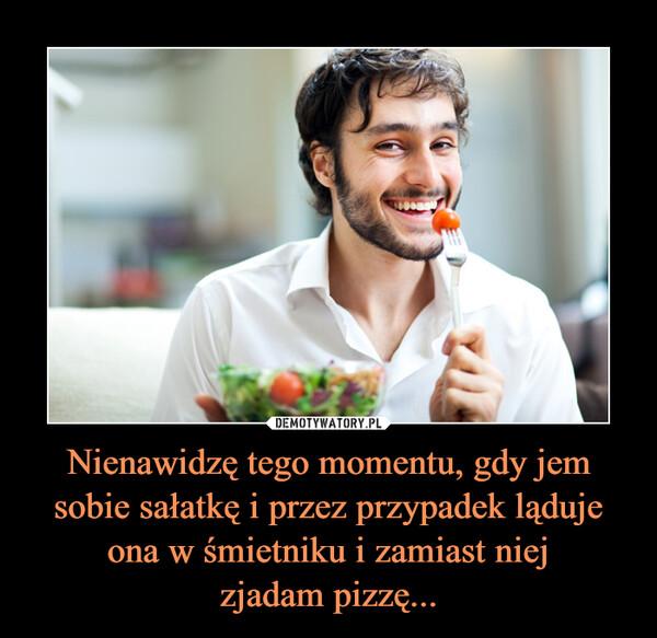 Nienawidzę tego momentu, gdy jem sobie sałatkę i przez przypadek ląduje ona w śmietniku i zamiast niejzjadam pizzę... –