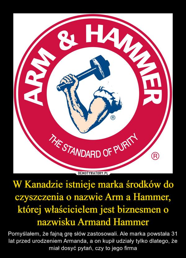 W Kanadzie istnieje marka środków do czyszczenia o nazwie Arm a Hammer, której właścicielem jest biznesmen o nazwisku Armand Hammer – Pomyślałem, że fajną grę słów zastosowali. Ale marka powstała 31 lat przed urodzeniem Armanda, a on kupił udziały tylko dlatego, że miał dosyć pytań, czy to jego firma