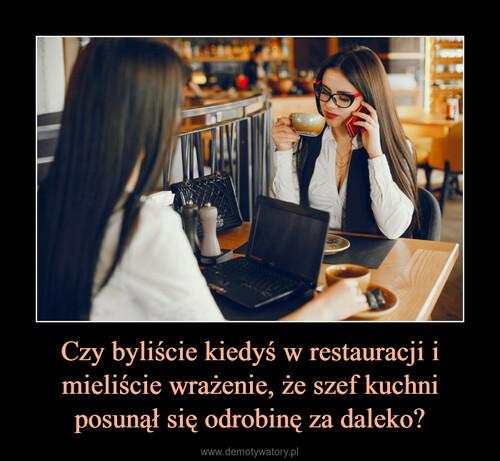 Czy byliście kiedyś w restauracji i mieliście wrażenie, że szef kuchni posunął się odrobinę za daleko?