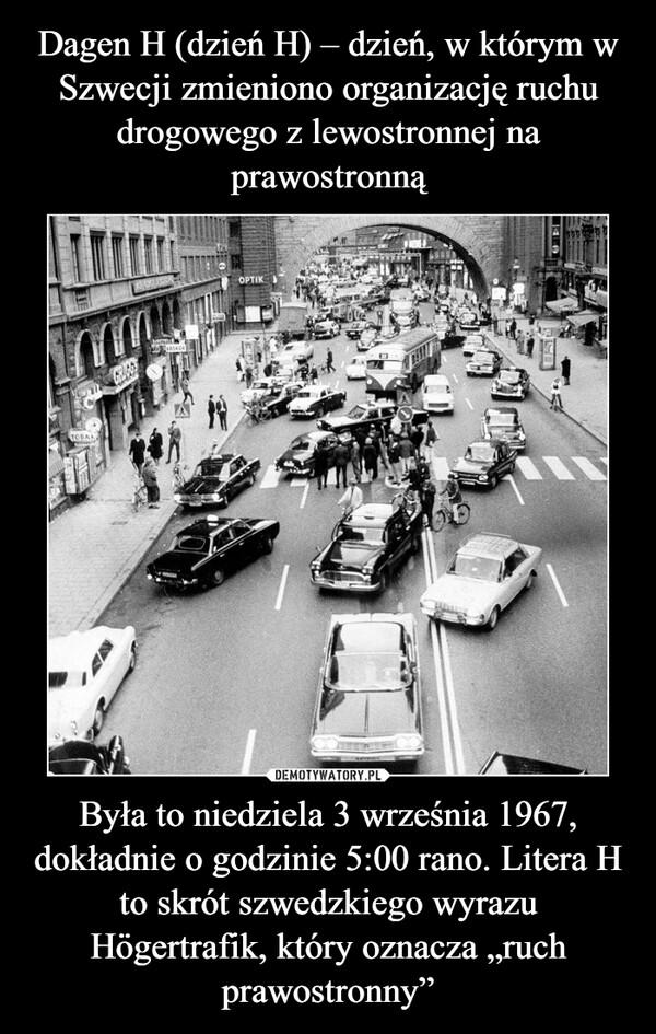 """Była to niedziela 3 września 1967, dokładnie o godzinie 5:00 rano. Litera H to skrót szwedzkiego wyrazu Högertrafik, który oznacza """"ruch prawostronny"""" –"""