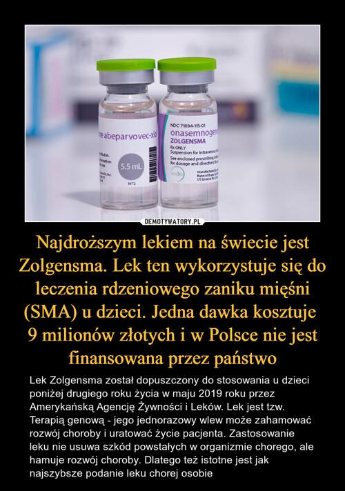 Najdroższym lekiem na świecie jest Zolgensma. Lek ten wykorzystuje się do leczenia rdzeniowego zaniku mięśni (SMA) u dzieci. Jedna dawka kosztuje  9 milionów złotych i w Polsce nie jest finansowana przez państwo