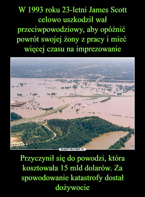Przyczynił się do powodzi, która kosztowała 15 mld dolarów. Za spowodowanie katastrofy dostał dożywocie –