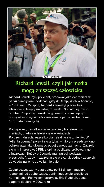 """Richard Jewell, czyli jak media mogą zniszczyć człowieka – Richard Jewell, były policjant, pracował jako ochroniarz w parku olimpijskim, podczas Igrzysk Olimpijskich w Atlancie, w 1996 roku. 27 lipca, Richard zauważył plecak bez właściciela, leżący na jednej z ławek. Okazało się, że to bomba. Rozpoczęto ewakuację terenu, co zmniejszyło liczbę ofiar(w wyniku obrażeń zmarła jedna osoba, ponad 100 zostało rannych).Początkowo, Jewell został okrzyknięty bohaterem w mediach, chętnie udzielał się w wywiadach.Po trzech dniach, wszystko diametralnie się zmieniło. W """"Atlanta Journal"""" pojawił się artykuł, w którym przedstawiono ochroniarza jako głównego podejrzanego zamachu. Zaczęło się nim interesować FBI, a opinia publiczna próbowała go zlinczować. Służby próbowały manipulacji podczas przesłuchań, żeby mężczyzna się przyznał. Jednak żadnych dowodów na winę Jewella, nie było.Został oczyszczony z zarzutów po 88 dniach, musiało jednak minąć trochę czasu, zanim jego życie wróciło do normalności. Faktyczny terrorysta, Eric Rudolph, został złapany dopiero w 2003 roku"""