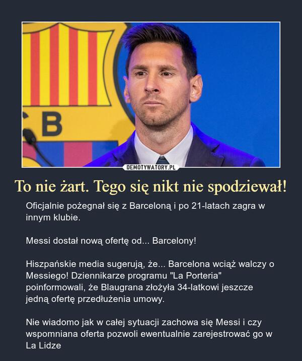 """To nie żart. Tego się nikt nie spodziewał! – Oficjalnie pożegnał się z Barceloną i po 21-latach zagra w innym klubie.Messi dostał nową ofertę od... Barcelony!Hiszpańskie media sugerują, że... Barcelona wciąż walczy o Messiego! Dziennikarze programu """"La Porteria"""" poinformowali, że Blaugrana złożyła 34-latkowi jeszcze jedną ofertę przedłużenia umowy.Nie wiadomo jak w całej sytuacji zachowa się Messi i czy wspomniana oferta pozwoli ewentualnie zarejestrować go w La Lidze"""