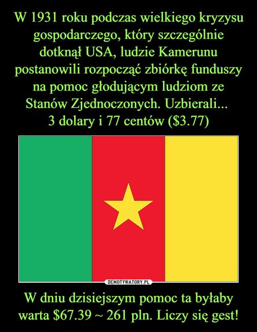 W 1931 roku podczas wielkiego kryzysu gospodarczego, który szczególnie dotknął USA, ludzie Kamerunu postanowili rozpocząć zbiórkę funduszy na pomoc głodującym ludziom ze Stanów Zjednoczonych. Uzbierali...  3 dolary i 77 centów ($3.77) W dniu dzisiejszym pomoc ta byłaby warta $67.39 ~ 261 pln. Liczy się gest!