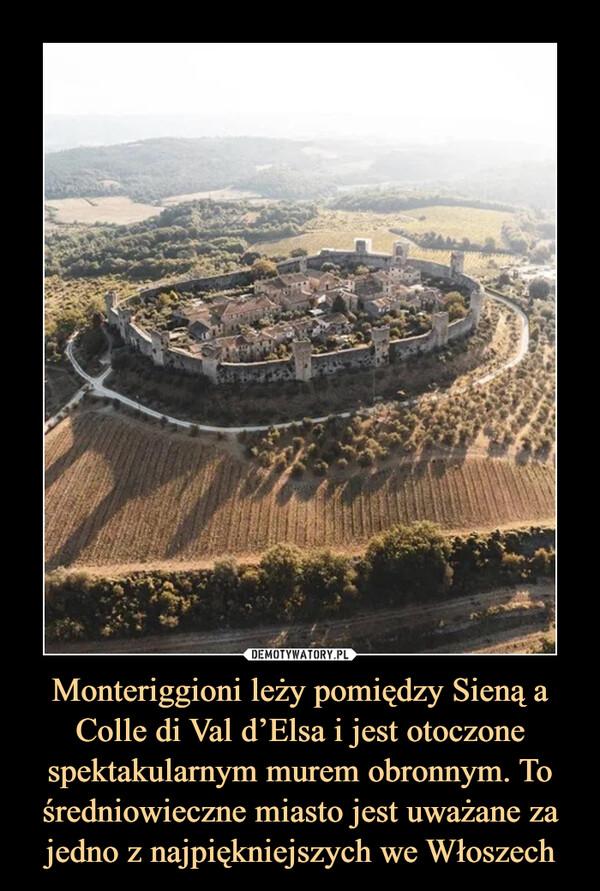 Monteriggioni leży pomiędzy Sieną a Colle di Val d'Elsa i jest otoczone spektakularnym murem obronnym. To średniowieczne miasto jest uważane za jedno z najpiękniejszych we Włoszech –