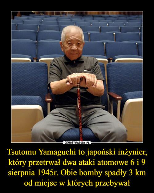 Tsutomu Yamaguchi to japoński inżynier, który przetrwał dwa ataki atomowe 6 i 9 sierpnia 1945r. Obie bomby spadły 3 km od miejsc w których przebywał