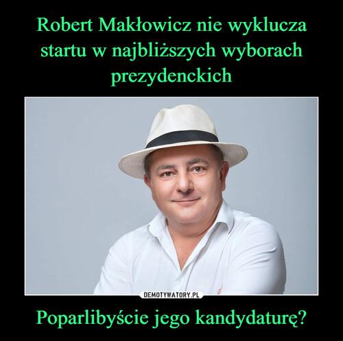 Robert Makłowicz nie wyklucza startu w najbliższych wyborach prezydenckich Poparlibyście jego kandydaturę?