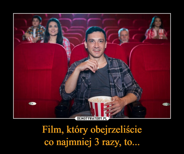 Film, który obejrzeliścieco najmniej 3 razy, to... –