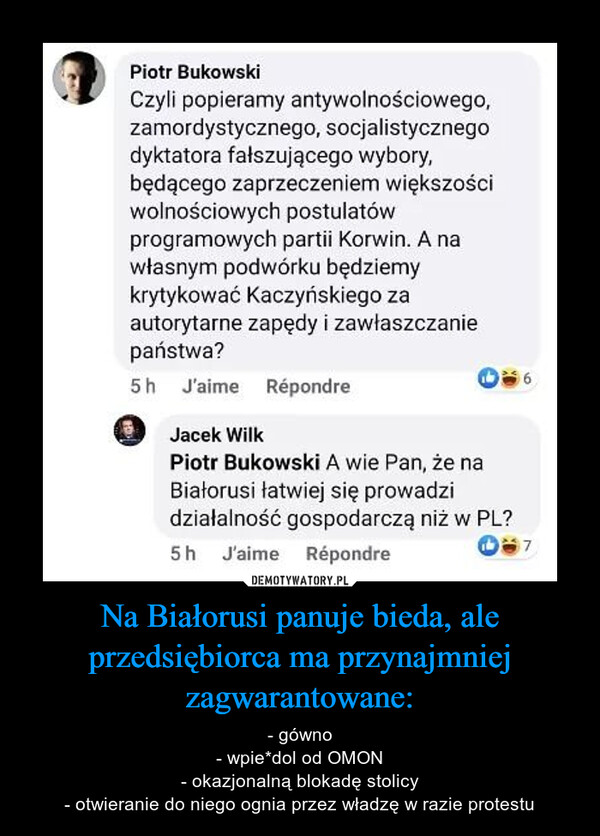 Na Białorusi panuje bieda, ale przedsiębiorca ma przynajmniej zagwarantowane: – - gówno- wpie*dol od OMON- okazjonalną blokadę stolicy- otwieranie do niego ognia przez władzę w razie protestu