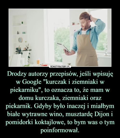 """Drodzy autorzy przepisów, jeśli wpisuję w Google """"kurczak i ziemniaki w piekarniku"""", to oznacza to, że mam w domu kurczaka, ziemniaki oraz piekarnik. Gdyby było inaczej i miałbym białe wytrawne wino, musztardę Dijon i pomidorki koktajlowe, to bym was o tym poinformował."""