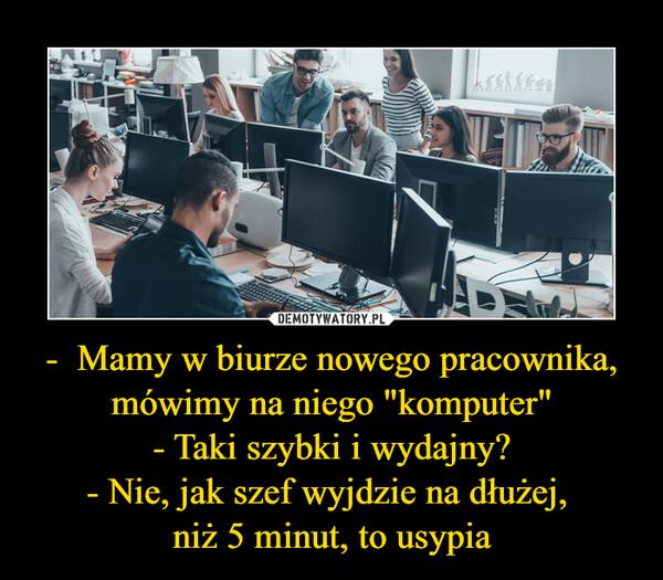"""-  Mamy w biurze nowego pracownika, mówimy na niego """"komputer""""- Taki szybki i wydajny?- Nie, jak szef wyjdzie na dłużej, niż 5 minut, to usypia –"""
