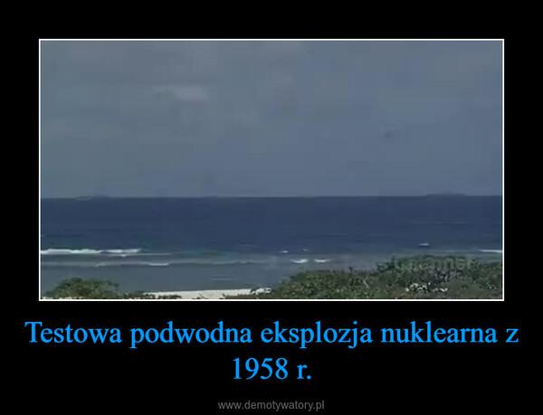 Testowa podwodna eksplozja nuklearna z 1958 r. –