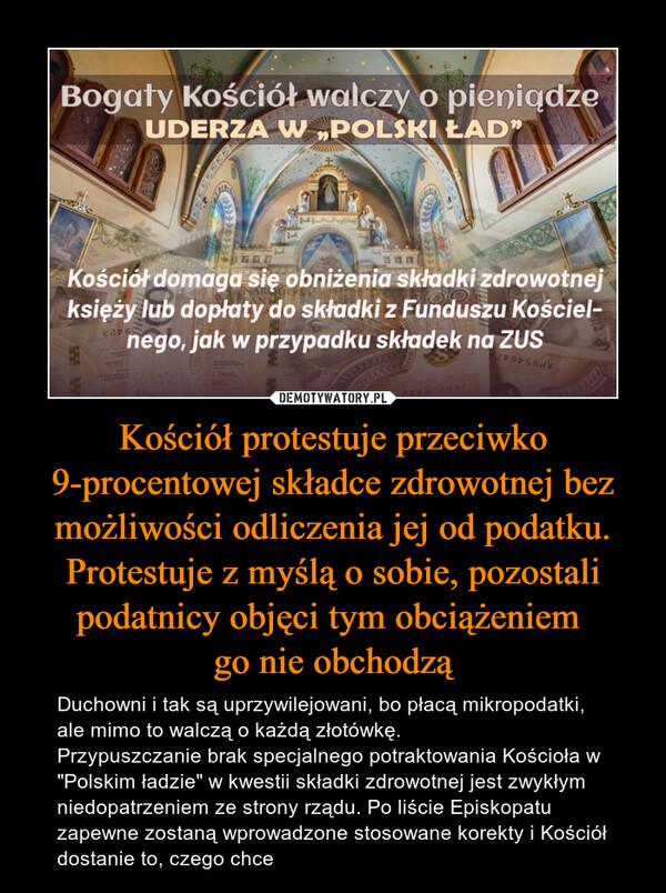 """Kościół protestuje przeciwko 9-procentowej składce zdrowotnej bez możliwości odliczenia jej od podatku. Protestuje z myślą o sobie, pozostali podatnicy objęci tym obciążeniem go nie obchodzą – Duchowni i tak są uprzywilejowani, bo płacą mikropodatki, ale mimo to walczą o każdą złotówkę.Przypuszczanie brak specjalnego potraktowania Kościoła w """"Polskim ładzie"""" w kwestii składki zdrowotnej jest zwykłym niedopatrzeniem ze strony rządu. Po liście Episkopatu zapewne zostaną wprowadzone stosowane korekty i Kościół dostanie to, czego chce"""