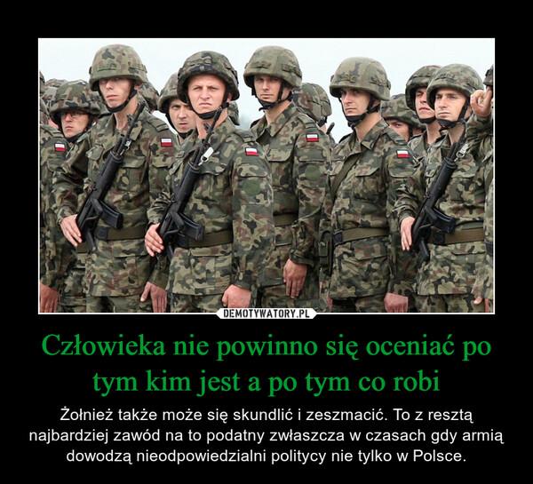 Człowieka nie powinno się oceniać po tym kim jest a po tym co robi – Żołnież także może się skundlić i zeszmacić. To z resztą najbardziej zawód na to podatny zwłaszcza w czasach gdy armią dowodzą nieodpowiedzialni politycy nie tylko w Polsce.