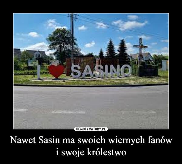 Nawet Sasin ma swoich wiernych fanów i swoje królestwo –