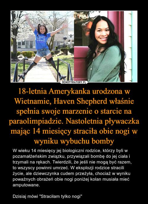 18-letnia Amerykanka urodzona w Wietnamie, Haven Shepherd właśnie spełnia swoje marzenie o starcie na paraolimpiadzie. Nastoletnia pływaczka mając 14 miesięcy straciła obie nogi w wyniku wybuchu bomby