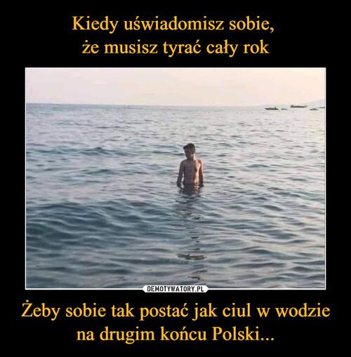 Kiedy uświadomisz sobie,  że musisz tyrać cały rok Żeby sobie tak postać jak ciul w wodzie na drugim końcu Polski...