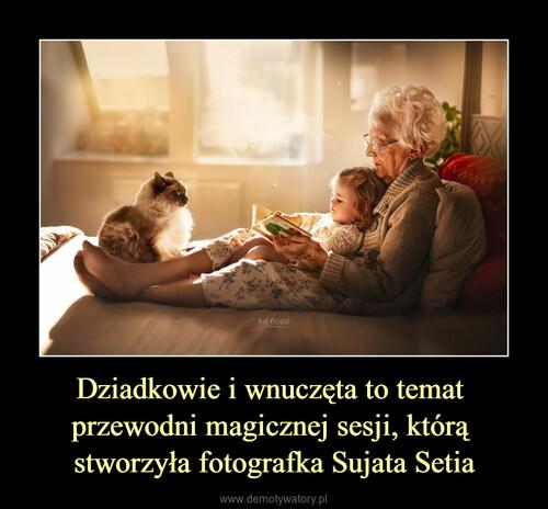 Dziadkowie i wnuczęta to temat  przewodni magicznej sesji, którą  stworzyła fotografka Sujata Setia