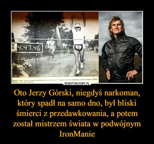 Oto Jerzy Górski, niegdyś narkoman, który spadł na samo dno, był bliski śmierci z przedawkowania, a potem został mistrzem świata w podwójnym IronManie