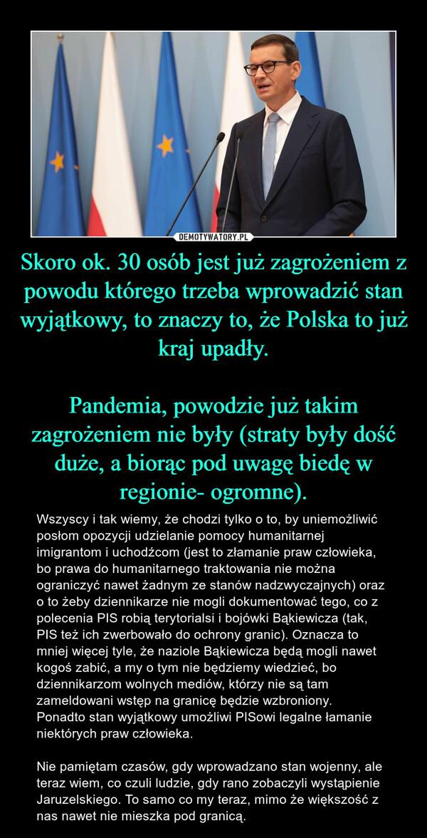 Skoro ok. 30 osób jest już zagrożeniem z powodu którego trzeba wprowadzić stan wyjątkowy, to znaczy to, że Polska to już kraj upadły.Pandemia, powodzie już takim zagrożeniem nie były (straty były dość duże, a biorąc pod uwagę biedę w regionie- ogromne). – Wszyscy i tak wiemy, że chodzi tylko o to, by uniemożliwić posłom opozycji udzielanie pomocy humanitarnej imigrantom i uchodźcom (jest to złamanie praw człowieka, bo prawa do humanitarnego traktowania nie można ograniczyć nawet żadnym ze stanów nadzwyczajnych) oraz o to żeby dziennikarze nie mogli dokumentować tego, co z polecenia PIS robią terytorialsi i bojówki Bąkiewicza (tak, PIS też ich zwerbowało do ochrony granic). Oznacza to mniej więcej tyle, że naziole Bąkiewicza będą mogli nawet kogoś zabić, a my o tym nie będziemy wiedzieć, bo dziennikarzom wolnych mediów, którzy nie są tam zameldowani wstęp na granicę będzie wzbroniony. Ponadto stan wyjątkowy umożliwi PISowi legalne łamanie niektórych praw człowieka. Nie pamiętam czasów, gdy wprowadzano stan wojenny, ale teraz wiem, co czuli ludzie, gdy rano zobaczyli wystąpienie Jaruzelskiego. To samo co my teraz, mimo że większość z nas nawet nie mieszka pod granicą.