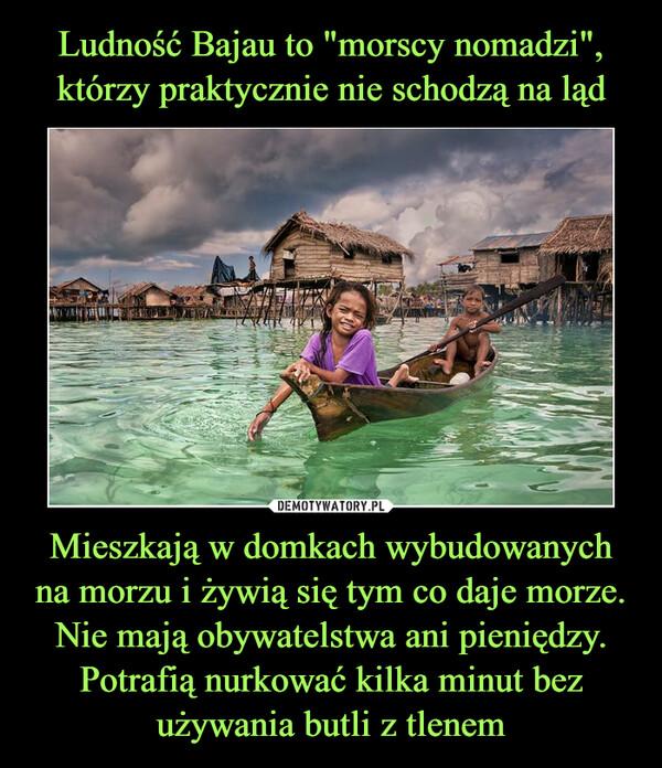 Mieszkają w domkach wybudowanych na morzu i żywią się tym co daje morze. Nie mają obywatelstwa ani pieniędzy. Potrafią nurkować kilka minut bez używania butli z tlenem –