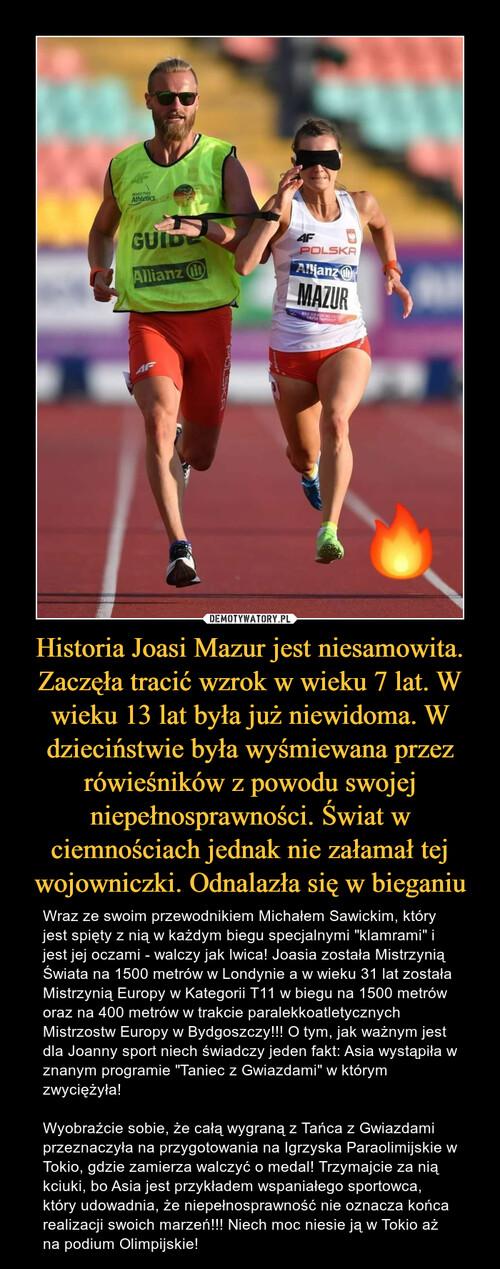 Historia Joasi Mazur jest niesamowita. Zaczęła tracić wzrok w wieku 7 lat. W wieku 13 lat była już niewidoma. W dzieciństwie była wyśmiewana przez rówieśników z powodu swojej niepełnosprawności. Świat w ciemnościach jednak nie załamał tej wojowniczki. Odnalazła się w bieganiu