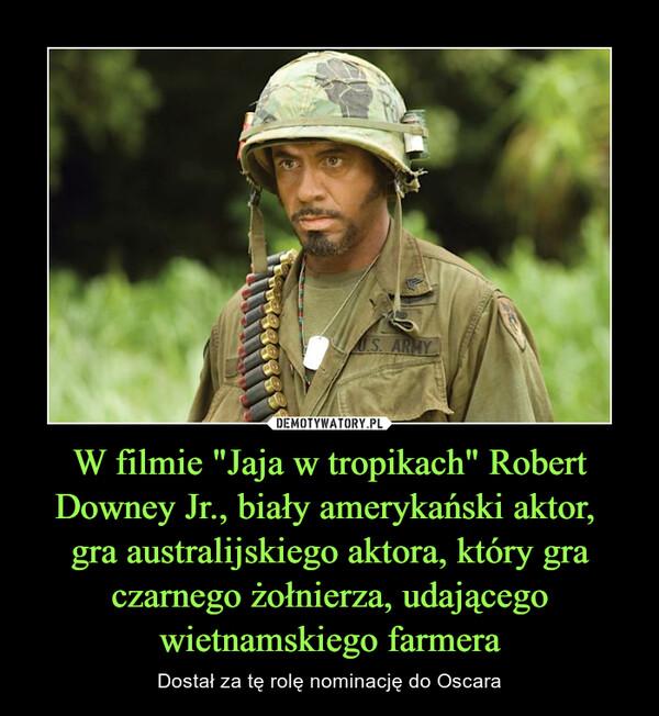 """W filmie """"Jaja w tropikach"""" Robert Downey Jr., biały amerykański aktor, gra australijskiego aktora, który gra czarnego żołnierza, udającego wietnamskiego farmera – Dostał za tę rolę nominację do Oscara"""
