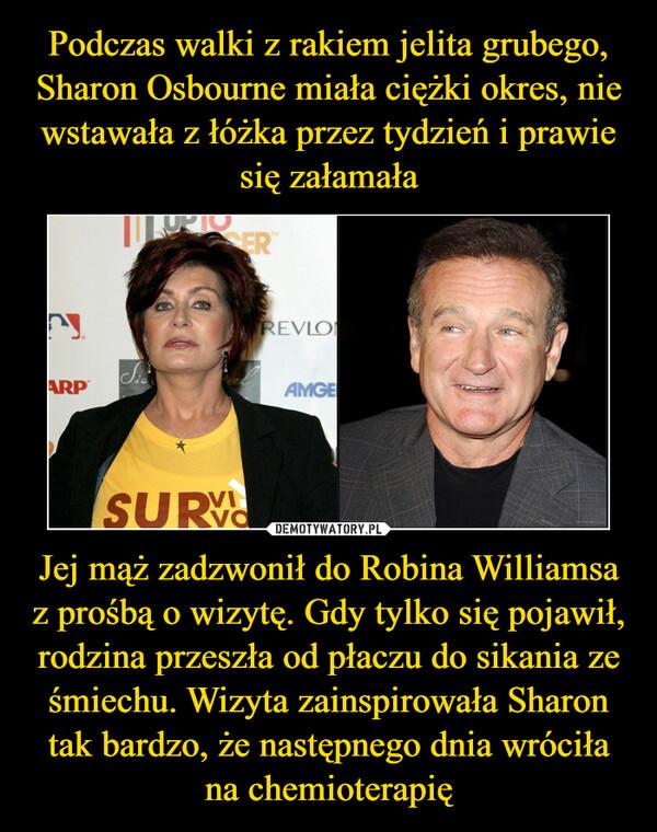 Jej mąż zadzwonił do Robina Williamsa z prośbą o wizytę. Gdy tylko się pojawił, rodzina przeszła od płaczu do sikania ze śmiechu. Wizyta zainspirowała Sharon tak bardzo, że następnego dnia wróciła na chemioterapię –