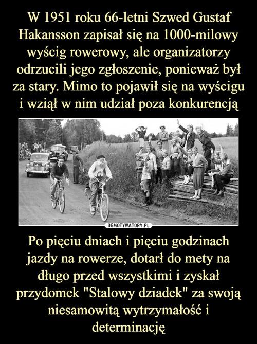 """W 1951 roku 66-letni Szwed Gustaf Hakansson zapisał się na 1000-milowy wyścig rowerowy, ale organizatorzy odrzucili jego zgłoszenie, ponieważ był za stary. Mimo to pojawił się na wyścigu i wziął w nim udział poza konkurencją Po pięciu dniach i pięciu godzinach jazdy na rowerze, dotarł do mety na długo przed wszystkimi i zyskał przydomek """"Stalowy dziadek"""" za swoją niesamowitą wytrzymałość i determinację"""