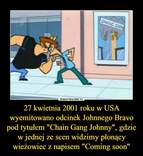 """27 kwietnia 2001 roku w USA wyemitowano odcinek Johnnego Bravo pod tytułem """"Chain Gang Johnny"""", gdzie w jednej ze scen widzimy płonący wieżowiec z napisem """"Coming soon"""""""