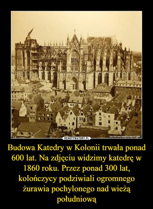 Budowa Katedry w Kolonii trwała ponad 600 lat. Na zdjęciu widzimy katedrę w 1860 roku. Przez ponad 300 lat, kolończycy podziwiali ogromnego żurawia pochylonego nad wieżą południową