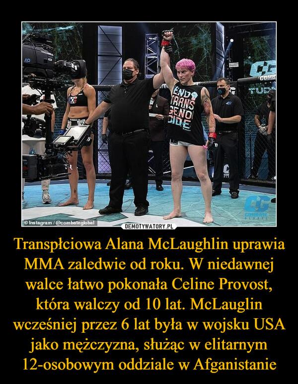 Transpłciowa Alana McLaughlin uprawia MMA zaledwie od roku. W niedawnej walce łatwo pokonała Celine Provost, która walczy od 10 lat. McLauglin wcześniej przez 6 lat była w wojsku USA jako mężczyzna, służąc w elitarnym 12-osobowym oddziale w Afganistanie –