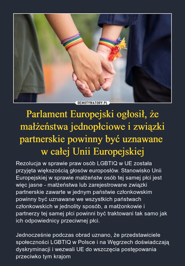 Parlament Europejski ogłosił, że małżeństwa jednopłciowe i związki partnerskie powinny być uznawane w całej Unii Europejskiej – Rezolucja w sprawie praw osób LGBTIQ w UE została przyjęta większością głosów europosłów. Stanowisko Unii Europejskiej w sprawie małżeństw osób tej samej płci jest więc jasne - małżeństwa lub zarejestrowane związki partnerskie zawarte w jednym państwie członkowskim powinny być uznawane we wszystkich państwach członkowskich w jednolity sposób, a małżonkowie i partnerzy tej samej płci powinni być traktowani tak samo jak ich odpowiednicy przeciwnej płci.Jednocześnie podczas obrad uznano, że przedstawiciele społeczności LGBTIQ w Polsce i na Węgrzech doświadczają dyskryminacji i wezwali UE do wszczęcia postępowania przeciwko tym krajom