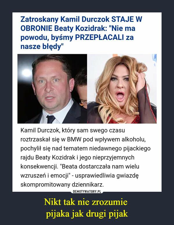 """Nikt tak nie zrozumie pijaka jak drugi pijak –  Zatroskany Kamil Durczok STAJE W OBRONIE Beaty Kozidrak: """"Nie ma powodu, byśmy PRZEPŁACALI za nasze błędy"""" Kamil Durczok, który sam swego czasu roztrzaskał się w BMW pod wpływem alkoholu, pochylił się nad tematem niedawnego pijackiego rajdu Beaty Kozidrak i jego nieprzyjemnych konsekwencji. """"Beata dostarczała nam wielu wzruszeń i emocji"""" - usprawiedliwia gwiazdę skompromitowany dziennikarz."""