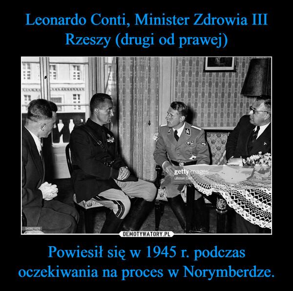 Powiesił się w 1945 r. podczas oczekiwania na proces w Norymberdze. –