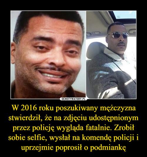 W 2016 roku poszukiwany mężczyzna stwierdził, że na zdjęciu udostępnionym przez policję wygląda fatalnie. Zrobił sobie selfie, wysłał na komendę policji i uprzejmie poprosił o podmiankę