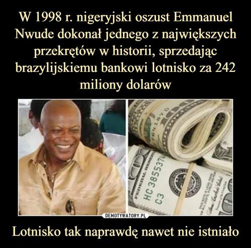 W 1998 r. nigeryjski oszust Emmanuel Nwude dokonał jednego z największych przekrętów w historii, sprzedając brazylijskiemu bankowi lotnisko za 242 miliony dolarów Lotnisko tak naprawdę nawet nie istniało