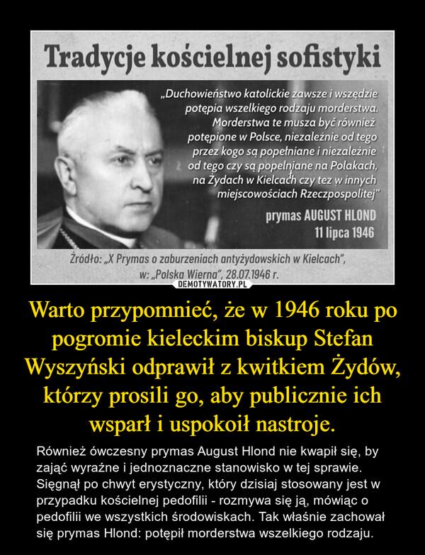 Warto przypomnieć, że w 1946 roku po pogromie kieleckim biskup Stefan Wyszyński odprawił z kwitkiem Żydów, którzy prosili go, aby publicznie ich wsparł i uspokoił nastroje. – Również ówczesny prymas August Hlond nie kwapił się, by zająć wyraźne i jednoznaczne stanowisko w tej sprawie. Sięgnął po chwyt erystyczny, który dzisiaj stosowany jest w przypadku kościelnej pedofilii - rozmywa się ją, mówiąc o pedofilii we wszystkich środowiskach. Tak właśnie zachował się prymas Hlond: potępił morderstwa wszelkiego rodzaju.