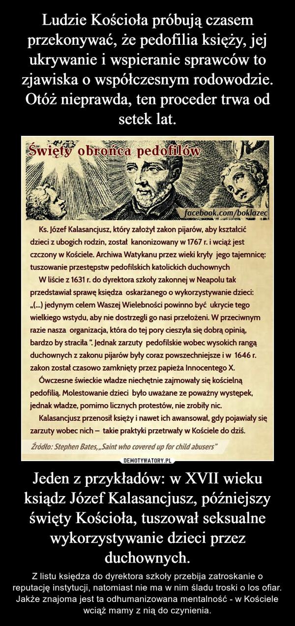 Jeden z przykładów: w XVII wieku ksiądz Józef Kalasancjusz, późniejszy święty Kościoła, tuszował seksualne wykorzystywanie dzieci przez duchownych. – Z listu księdza do dyrektora szkoły przebija zatroskanie o reputację instytucji, natomiast nie ma w nim śladu troski o los ofiar. Jakże znajoma jest ta odhumanizowana mentalność - w Kościele wciąż mamy z nią do czynienia.